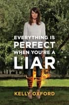 Everything Is Perfect When You're a Liar ebook by Kelly Oxford