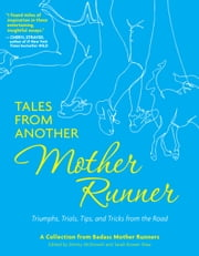 Tales from Another Mother Runner - Triumphs, Trials, Tips, and Tricks from the Road ebook by Dimity McDowell,Sarah Bowen Shea