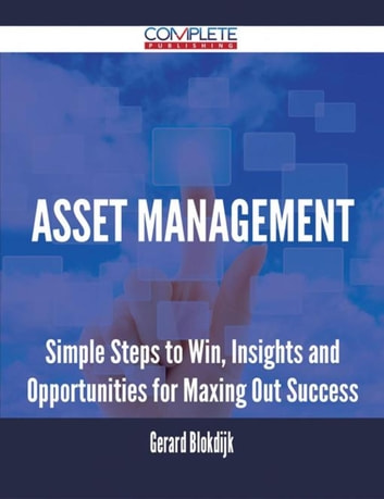 Asset Management - Simple Steps to Win, Insights and Opportunities for Maxing Out Success ebook by Gerard Blokdijk
