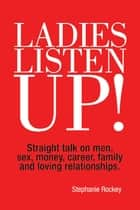 Ladies Listen Up! - Straight Talk on Men, Sex, Money, Career, Family and Loving Relationships ebook by Stephanie Rockey