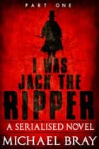 I Was Jack The Ripper - I Was Jack The Ripper, #1 ebook by Michael Bray