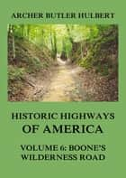 Historic Highways of America - Volume 6: Boone's Wilderness Road ebook by Archer Butler Hulbert