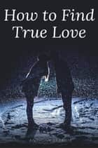 How to Find True Love ebook by Anthony Ekanem