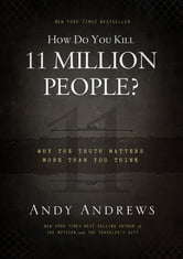 How Do You Kill 11 Million People?: Why the Truth Matters More Than You Think - Why the Truth Matters More Than You Think ebook by Andy Andrews