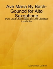 Ave Maria By Bach-Gounod for Alto Saxophone - Pure Lead Sheet Music By Lars Christian Lundholm ebook by Lars Christian Lundholm
