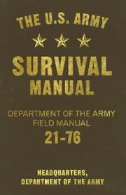 The U.S. Army Survival Manual - Department of the Army Field Manual 21-76 ebook by Headquarters, Department of the Army