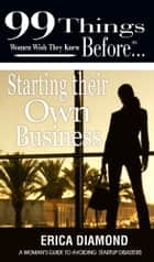 99 things women wish they knew before…Starting Their own Business ebook by Erica Diamond