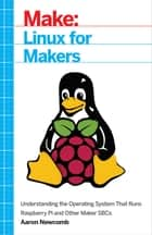 Linux for Makers - Understanding the Operating System That Runs Raspberry Pi and Other Maker SBCs ebook by Aaron Newcomb