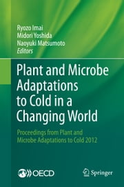 Plant and Microbe Adaptations to Cold in a Changing World - Proceedings from Plant and Microbe Adaptations to Cold 2012 ebook by Ryozo Imai,Midori Yoshida,Naoyuki Matsumoto