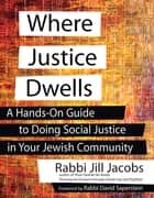 Where Justice Dwells - A Hands-On Guide to Doing Social Justice in Your Jewish Community ebook by Rabbi Jill Jacobs, Rabbi David Saperstein
