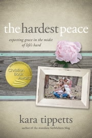 The Hardest Peace - Expecting Grace in the Midst of Life's Hard ebook by Kara Tippetts