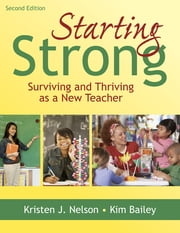 Starting Strong - Surviving and Thriving as a New Teacher ebook by Kristen J. Nelson,Kimberly Bailey
