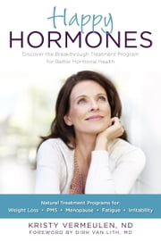 Happy Hormones - The Natural Treatment Programs for Weight Loss, PMS, Menopause, Fatigue, Irritability, Osteoporosis, Stress, Anxiety, Thyroid Imbalances and More ebook by Kristy Vermeulen, Dirk Van Lith, M.D.