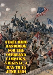 Staff Ride Handbook For The Overland Campaign, Virginia, 4 May To 15 June 1864 - A Study In Operational-Level Command [Illustrated Edition] ebook by Dr. Curtis S. King,Dr. William Glenn Robertson,LTC Steven C. Clay