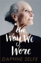 The Way We Wore - A Life in Clothes ebook by Daphne Selfe