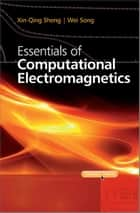 Essentials of Computational Electromagnetics ebook by Xin-Qing Sheng,Wei Song