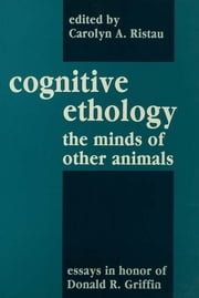 Cognitive Ethology - Essays in Honor of Donald R. Griffin ebook by Peter Marler,Carolyn A. Ristau