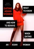 Dating Asian Women - What to Know and How to Behave When Dating an Asian Woman ebook by Daniel Marques