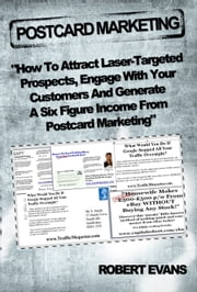 Postcard Marketing - How to Attract Laser-Targeted Prospects, Engage With Your Customers and Generate a Six Figure Income - How to Attract Laser Targeted Prospects, Engage with Your Customers and Generate a Six Figure Income ebook by Robert Evans