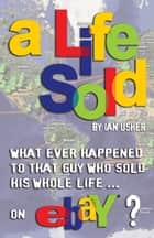 A Life Sold: What ever happened to that guy who sold his whole life on eBay? ebook by Ian Usher