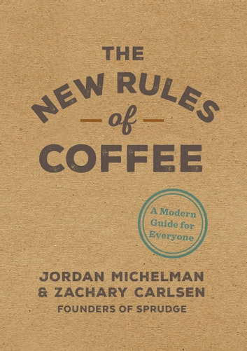 The New Rules of Coffee - A Modern Guide for Everyone ebook by Jordan Michelman,Zachary Carlsen