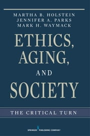 Ethics, Aging, and Society - The Critical Turn ebook by Martha B. Holstein, PhD,Mark Waymack, Ph.D,Jennifer Parks, PhD