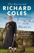 Bringing in the Sheaves - Wheat and Chaff from My Years as a Priest ebook by Reverend Richard Coles