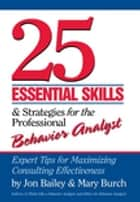 25 Essential Skills and Strategies for Behavior Analysts - Expert Tips for Maximizing Consulting Effectiveness ebook by Jon Bailey, Mary Burch