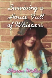 Surviving A House Full of Whispers ebook by Sharon Wallace