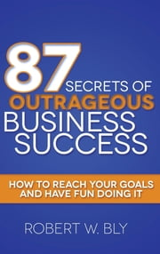 87 Secrets of Outrageous Business Success - How to Reach Your Goals and Have Fun Doing It ebook by Robert W. Bly