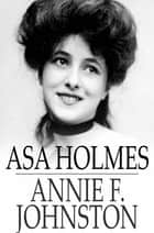 Asa Holmes - Or, At the Cross-Roads ebook by Annie F. Johnston
