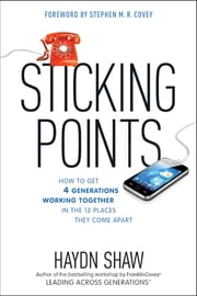Sticking Points - How to Get 4 Generations Working Together in the 12 Places They Come Apart ebook by Haydn Shaw,Stephen M. R. Covey