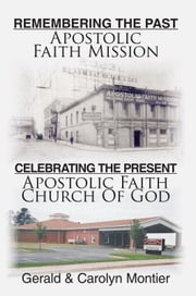 Remembering The Past Apostolic Faith Mission Celebrating The Present Apostolic Faith Church Of God ebook by Gerald & Carolyn Montier
