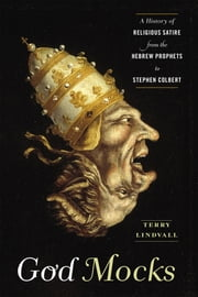 God Mocks - A History of Religious Satire from the Hebrew Prophets to Stephen Colbert ebook by Terry Lindvall