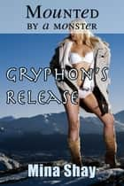 Mounted by a Monster: Gryphon's Release ebook by Mina Shay