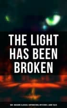 The Light Has Been Broken: 560+ Macabre Classics, Supernatural Mysteries & Dark Tales - The Mark of the Beast, Shapes in the Fire, A Ghost, The Man-Wolf, The Phantom Coach, The Vampyre, Sweeney Todd, The Sleepy Hollow, The Premature Burial, The Picture of Dorian Gray, The Ghost Pirates… ebook by Mary Shelley, H. P. Lovecraft, H. G. Wells,...