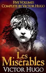 LES MISERABLES (non illustrated) - Five Volumes, Complete By Victor Hugo ebook by Victor Hugo