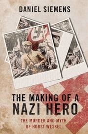 Making of a Nazi Hero, The - The Murder and Myth of Horst Wessel ebook by Daniel Siemens
