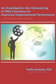 An Investigation into Outsourcing of PMO Functions for Improved Organizational Performance - A Quantitative and Qualitative Study ebook by Waffa Karkukly