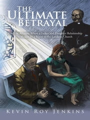 The Ultimate Betrayal - Read the Account Where a Father and Daughter Relationship is Shaken by a Pastor in the Laodicea Church ebook by Kevin Roy Jenkins