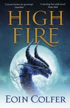 Highfire - An absolutely thrilling, addictive, explosive page-turning fantasy adventure ebook by Eoin Colfer