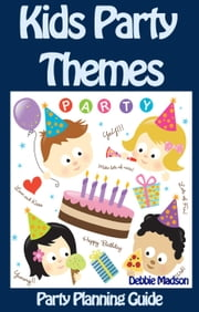 Kids Party Themes: Party Planning Guide - Party Planning Series, #2 ebook by Debbie Madson