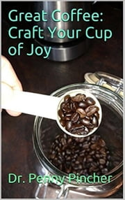 Great Coffee: Craft Your Cup of Joy ebook by Dr. Penny Pincher