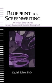 Blueprint for Screenwriting - A Complete Writer's Guide to Story Structure and Character Development ebook by Rachel Ballon
