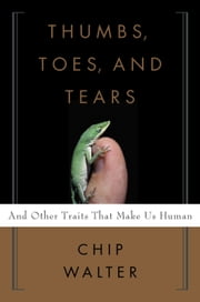Thumbs, Toes, and Tears - And Other Traits That Make Us Human ebook by Chip Walter