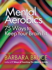 Mental Aerobics: 75 Ways to Keep Your Brain Fit ebook by Bruce, Barbara