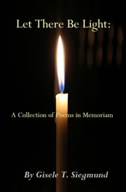 Let There Be Light: A Collection of Poems in Memoriam ebook by Gisele T. Siegmund