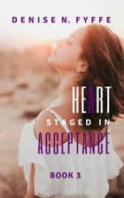 A Heart Staged in Acceptance ebook by Denise N. Fyffe