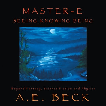 Master-E: Seeing, Knowing and Being:Beyond Fantasy, Science Fiction and Physics