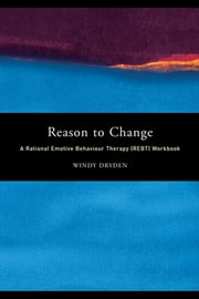 Reason to Change: A Rational Emotive Behaviour Therapy (Rebt) Workbook ebook by Dryden, Windy